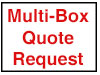 Go to our Multi-Box Quote Request Form